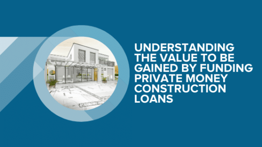 Understanding the Value To Be Gained By Funding Private Money Construction Loans